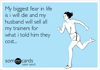 My biggest fear in life is i will die and my  husband will sell all my trainers for what i told him they cost...
