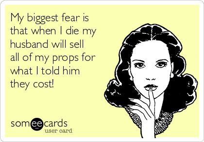 My biggest fear is that when I die my husband will sell all of my props for what I told him they cost!