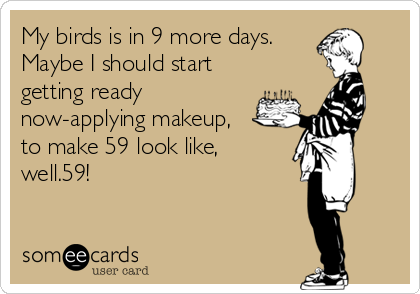 My birds is in 9 more days. Maybe I should start getting ready now-applying makeup, to make 59 look like, well.59!