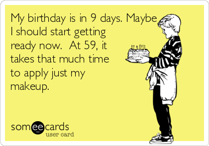 My birthday is in 9 days. Maybe  I should start getting ready now.  At 59, it takes that much time to apply just my makeup.