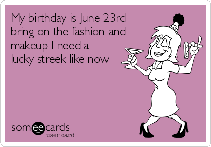 My birthday is June 23rd bring on the fashion and makeup I need a lucky streek like now