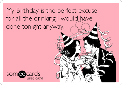My Birthday is the perfect excuse for all the drinking I would have done tonight anyway.