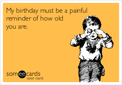 My birthday must be a painful reminder of how old you are.