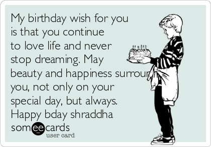 My birthday wish for you is that you continue to love life and never stop dreaming. May beauty and happiness surround you, not only on your special day, but always. Happy bday shraddha