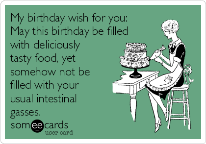 My birthday wish for you: May this birthday be filled with deliciously tasty food, yet somehow not be filled with your usual intestinal gasses.