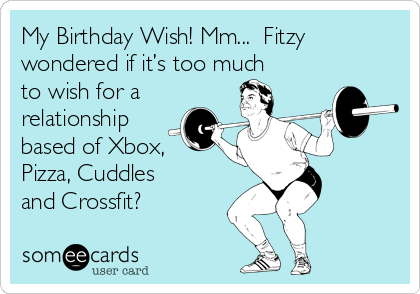 My Birthday Wish! Mm...  Fitzy wondered if it's too much to wish for a relationship based of Xbox, Pizza, Cuddles and Crossfit?