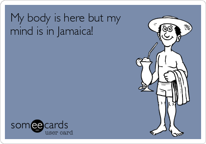 My body is here but my mind is in Jamaica!