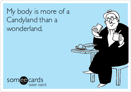 My body is more of a  Candyland than a  wonderland.