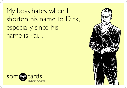 My boss hates when I shorten his name to Dick, especially since his name is Paul.