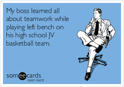 My boss learned all about teamwork while playing left bench on his high school JV basketball team.