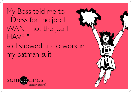 "My Boss told me to "" Dress for the job I WANT not the job I HAVE "" so I showed up to work in my batman suit"