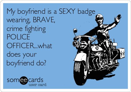 My boyfriend is a SEXY badge wearing, BRAVE, crime fighting POLICE OFFICER...what does your boyfriend do?