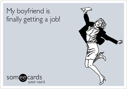 My boyfriend is  finally getting a job!