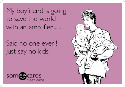 My boyfriend is going to save the world with an amplifier.......  Said no one ever !   Just say no kids!