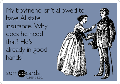 My boyfriend isn't allowed to have Allstate insurance. Why does he need that? He's already in good hands.