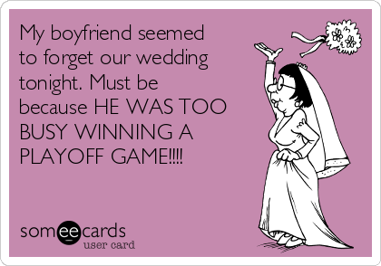 My boyfriend seemed to forget our wedding tonight. Must be because HE WAS TOO BUSY WINNING A PLAYOFF GAME!!!!