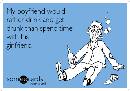 My boyfriend would rather drink and get drunk than spend time with his girlfriend.