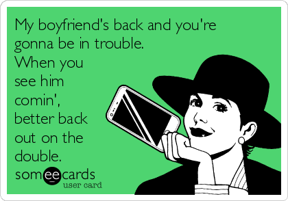 My boyfriend's back and you're gonna be in trouble. When you see him comin', better back out on the double.