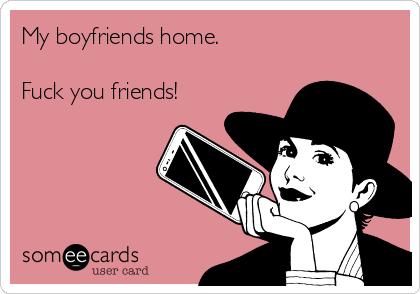 My boyfriends home.  Fuck you friends!
