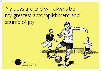 My boys are and will always be my greatest accomplishment and source of joy.