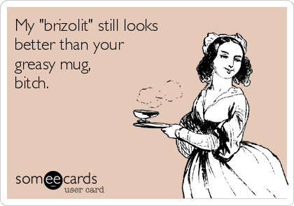 "My ""brizolit"" still looks better than your greasy mug, bitch."