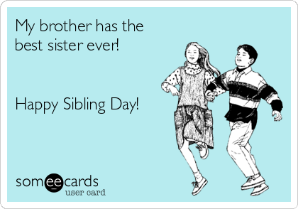 My brother has the best sister ever!   Happy Sibling Day!
