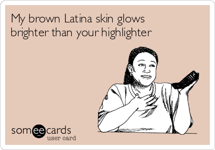 My brown Latina skin glows brighter than your highlighter