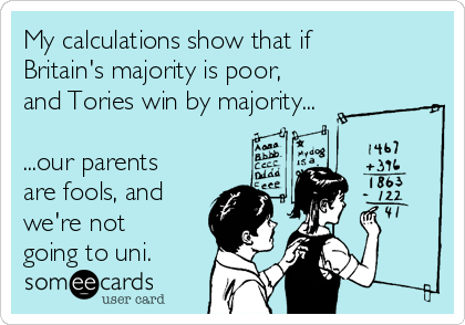 My calculations show that if Britain's majority is poor, and Tories win by majority...  ...our parents are fools, and we're not going to uni.