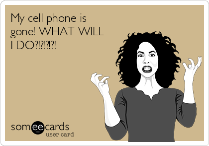 My cell phone is gone! WHAT WILL I DO?!?!?!?!