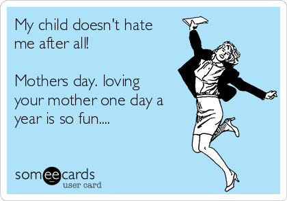 My child doesn't hate me after all!  Mothers day. loving your mother one day a year is so fun....
