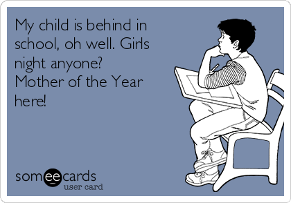 My child is behind in school, oh well. Girls night anyone? Mother of the Year here!