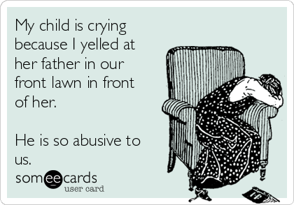 My child is crying because I yelled at her father in our front lawn in front of her.  He is so abusive to us.