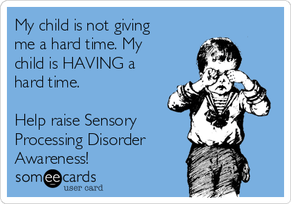 My child is not giving me a hard time. My child is HAVING a hard time.  Help raise Sensory Processing Disorder Awareness!