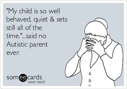 """""""My child is so well behaved, quiet & sets still all of the time.""""...said no Autistic parent ever."""