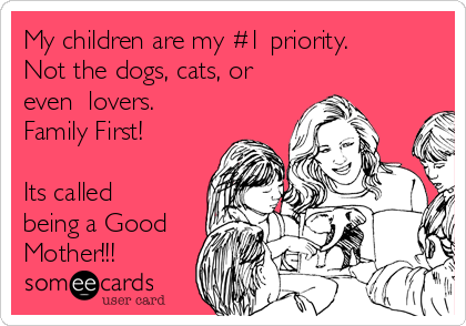 My children are my #1 priority. Not the dogs, cats, or even  lovers.  Family First!  Its called being a Good Mother!!!
