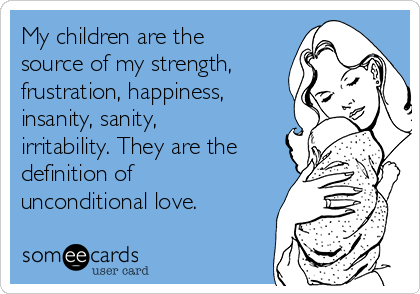 My children are the source of my strength, frustration, happiness, insanity, sanity, irritability. They are the definition of unconditional love.
