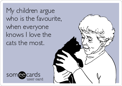 My children argue who is the favourite, when everyone knows I love the cats the most.