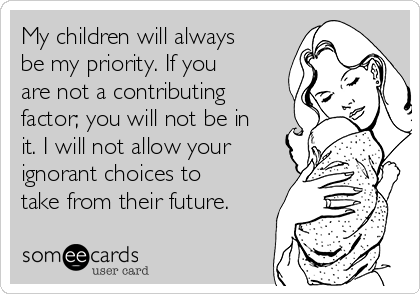 My children will always be my priority. If you are not a contributing factor; you will not be in it. I will not allow your ignorant choices to take from their future.