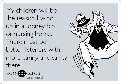 My children will be the reason I wind up in a looney bin or nursing home. There must be better listeners with  more caring and sanity there!