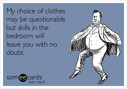 My choice of clothes may be questionable but skills in the bedroom will leave you with no doubt.