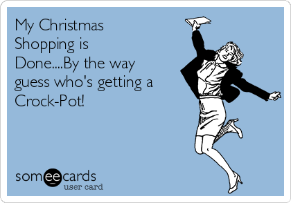 My Christmas Shopping is Done....By the way guess who's getting a  Crock-Pot!