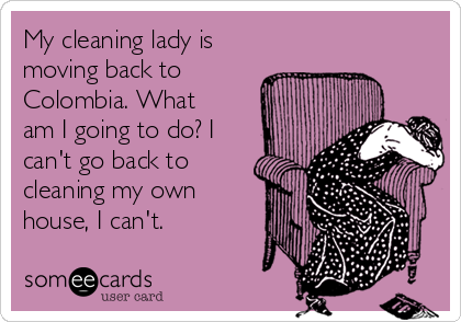 My cleaning lady is moving back to Colombia. What am I going to do? I can't go back to cleaning my own house, I can't.