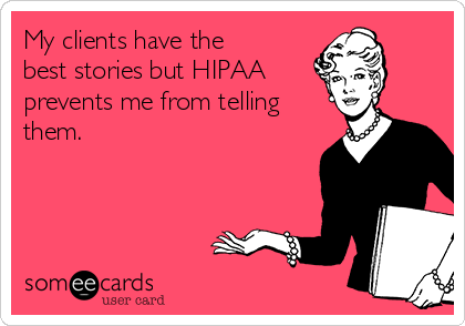 My clients have the best stories but HIPAA   prevents me from telling them.