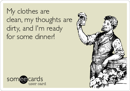 My clothes are clean, my thoughts are dirty, and I'm ready for some dinner!