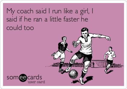 My coach said I run like a girl, I said if he ran a little faster he could too