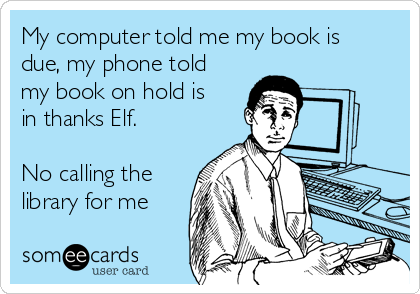 My computer told me my book is due, my phone told my book on hold is in thanks Elf.  No calling the library for me