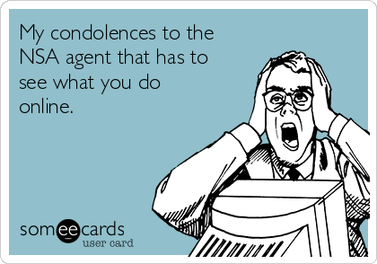My condolences to the NSA agent that has to see what you do online.