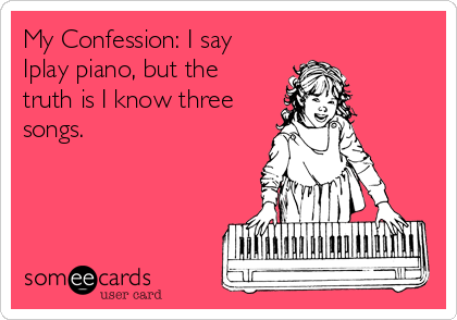 My Confession: I say Iplay piano, but the truth is I know three songs.