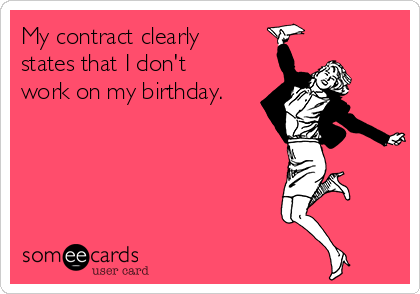 My contract clearly states that I don't work on my birthday.
