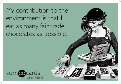 My contribution to the environment is that I eat as many fair trade chocolates as possible.